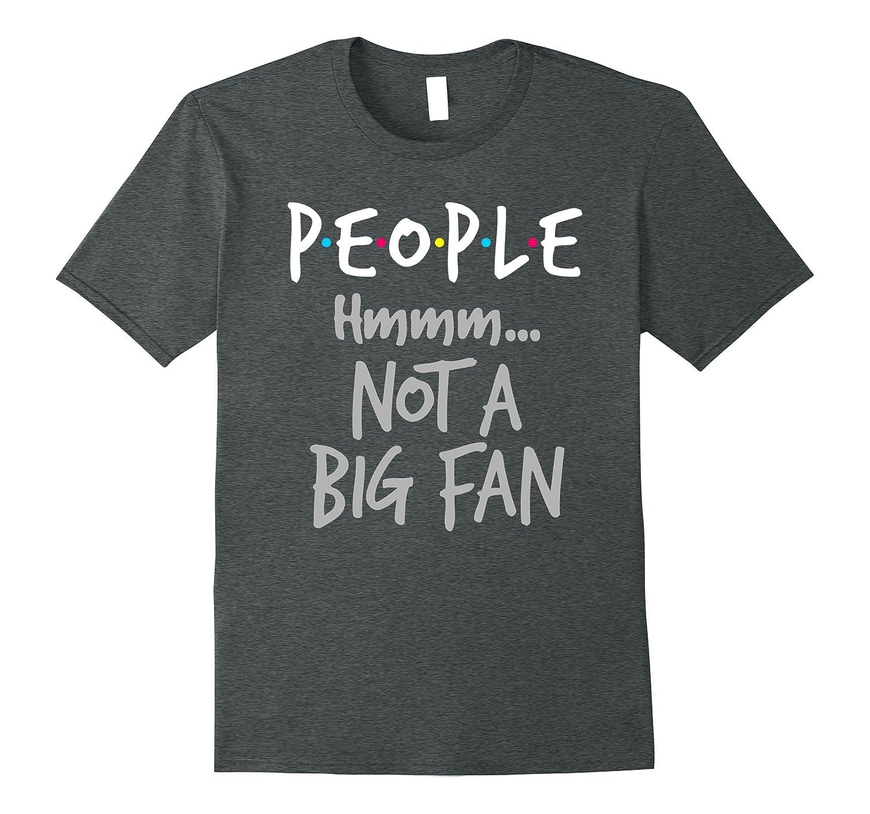 a3e63ce6 Funny Introvert T-shirt - People Hmmm... Not A Big Fan Shirt-ANZ ...