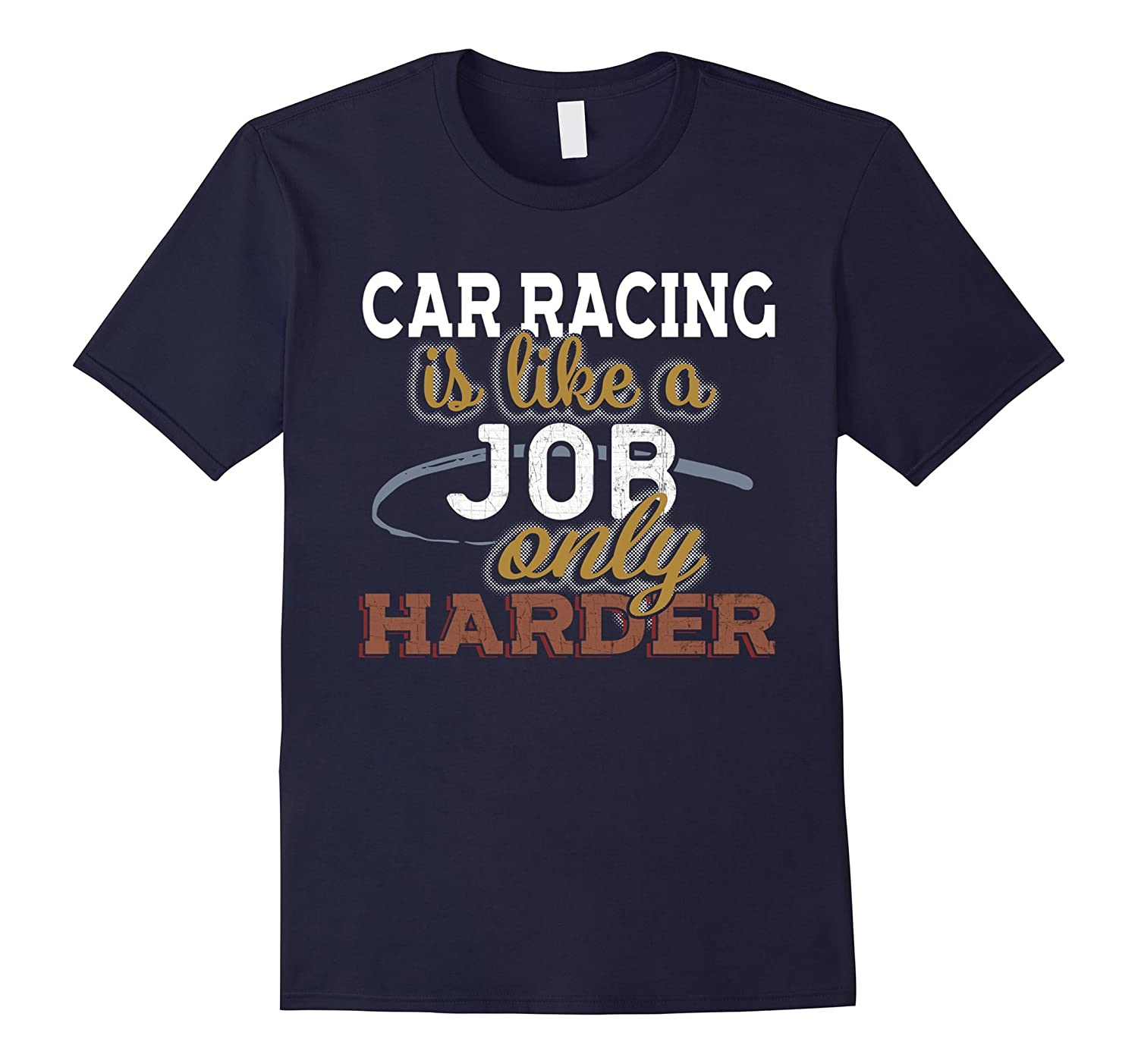 Car Racing is Just Like a Job Only Harder T Shirt-TJ