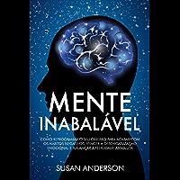 Mente Inabalável: Como Reprogramar O Seu Cérebro Para Acabar Com Os Hábitos Negativos, Vencer A Desorganização Emocional…