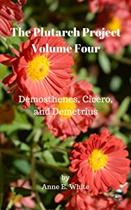 The Plutarch Project Volume Four: Demosthenes, Cicero, and Demetrius