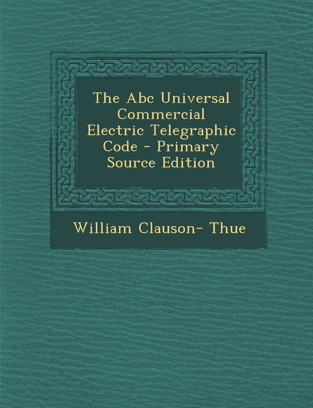 Download The ABC Universal Commercial Electric Telegraphic Code - Primary Source Edition PDF