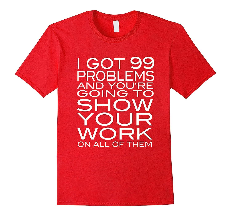 I Got 99 Problems Show Your Work Funny Math Teacher T-Shirt-RT