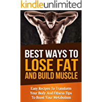 Best Ways To Lose Fat Fast and Build Muscle: Fitness Tips To Boost Your Metabolism and Easy Recipes To Transform Your Body and Lose Fat Fast (muscle building, increase energy, men's health, burn fat)