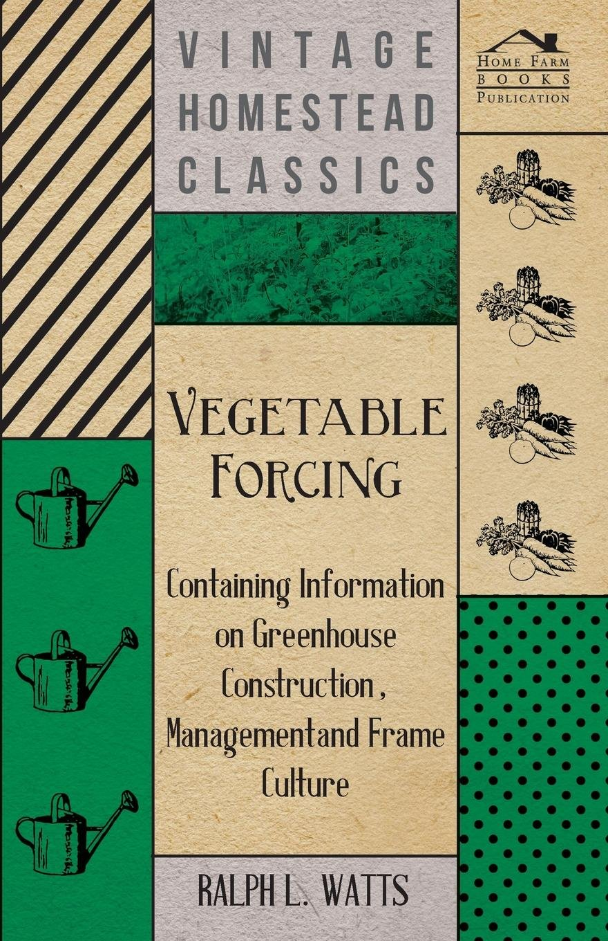 Vegetable Forcing - Containing Information on Greenhouse Construction, Management and Frame Culture