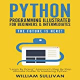 "Python Programming Illustrated for Beginners & Intermediates: The Future Is Here!: ""Learn by Doing"" Approach - Step By Step Ultimate Guide to Mastering Python"