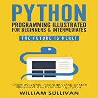 """Python Programming Illustrated for Beginners & Intermediates: The Future Is Here!: """"Learn by Doing"""" Approach - Step By Step Ultimate Guide to Mastering Python"""