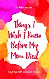 Things I Wish I Knew Before My Mom Died: Coping with Loss Every Day (Grief Gift, Bereavement gift, for readers of…