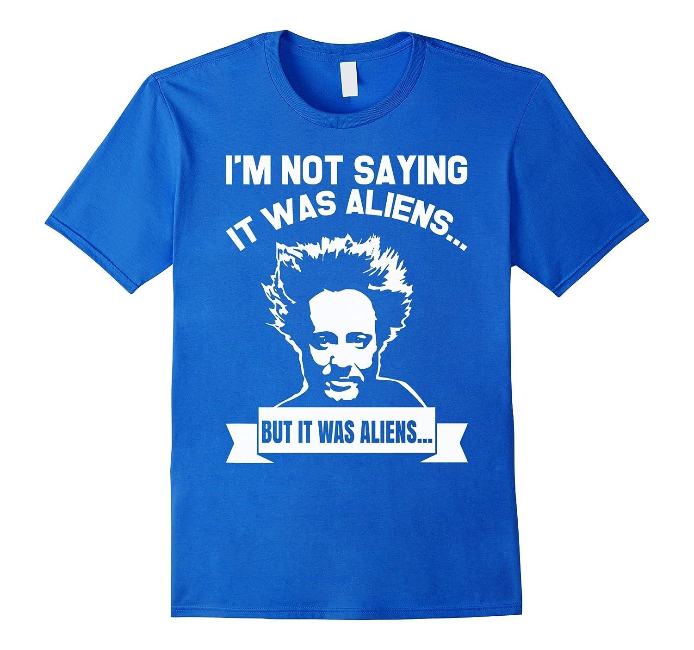 I M Not Saying It Was Aliens By Disfordelirium On: Im Not Saying It Was Aliens But It Was Aliens TShirt