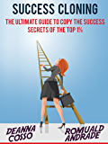 Success Cloning: The Ultimate Guide To Copy The Success Secrets Of The Top 1% (Time Management, Productivity, Success)