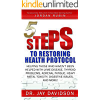 5 Steps to Restoring Health Protocol: Helping those who haven't been helped with Lyme Disease, Thyroid Problems, Adrenal Fatigue, Heavy Metal Toxicity, Digestive Issues, and More!
