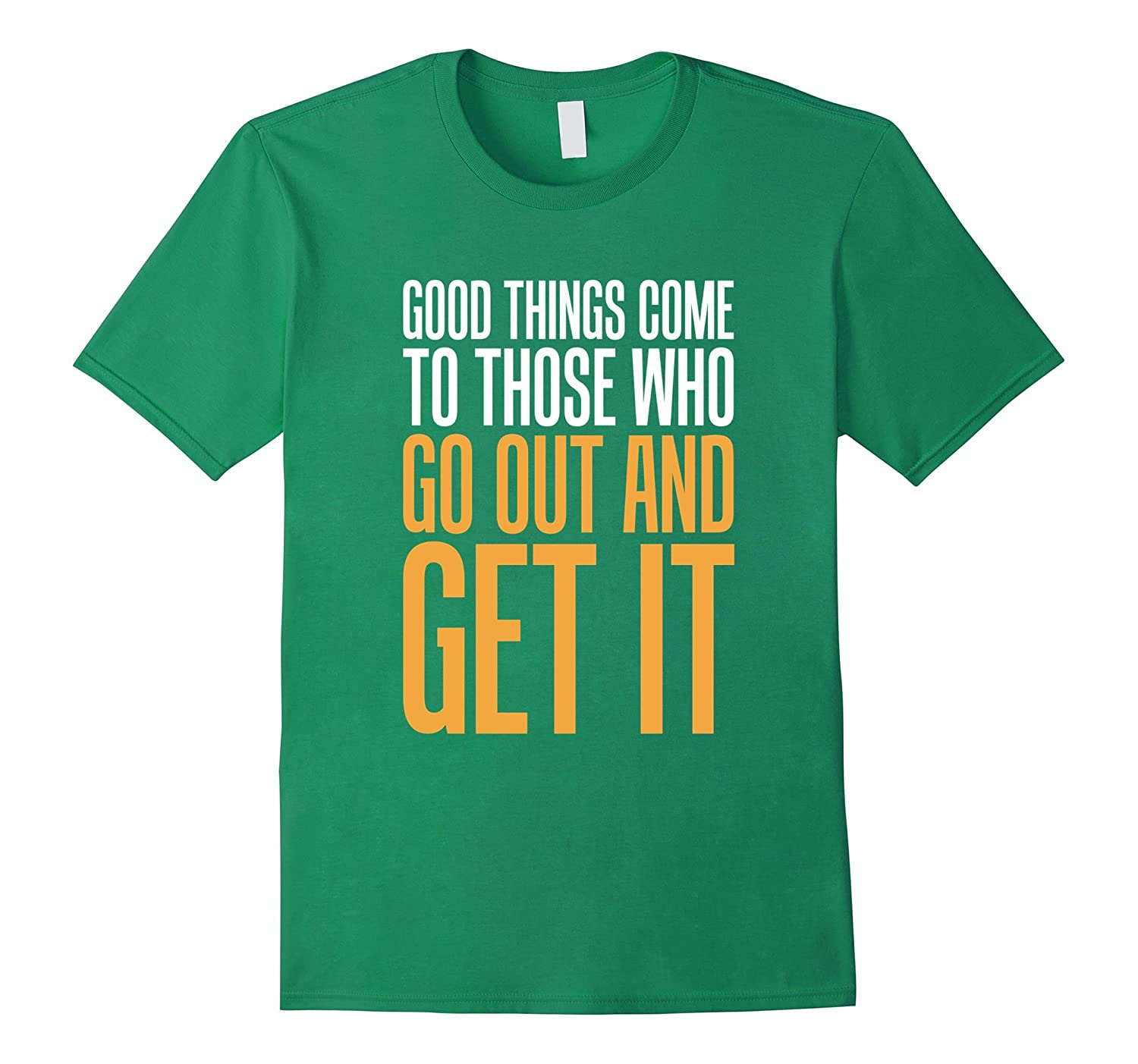 Good Things Come To Those Who Go Out And Get It
