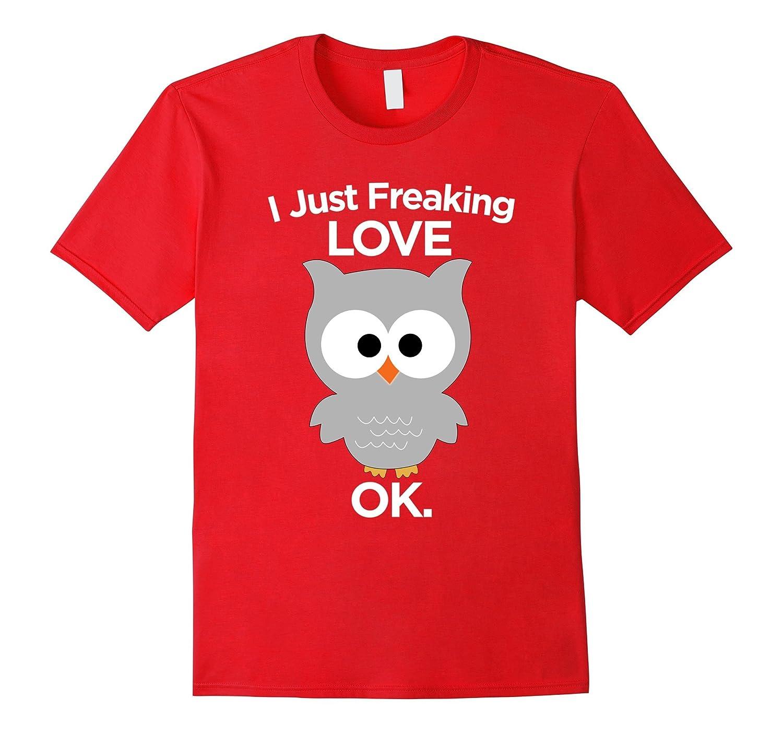 I Just Freaking Love Owls OK Shirt Funny Owl Gift Tee