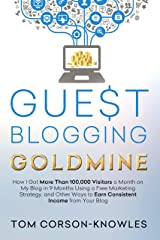 Guest Blogging Goldmine: How I Got More Than 100,000 Visitors a Month on My Blog in 9 Months Using a Free Marketing Strategy, and Other Ways to Earn Consistent Income from Your Blog Kindle Edition