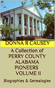 A Collection  of PERRY COUNTY ALABAMA PIONEERS BIOGRAPHIES & GENEALOGIES VOLUME II (PERRY COUNTY, ALABAMA PIONEERS BIOGRAPHIES & GENEALOGIES Book 2)
