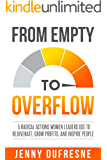 From Empty to Overflow: 5 Radical Actions Women Leaders Use to Rejuvenate, Grow Profits, and Inspire People