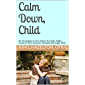 Calm Down, Child: 50+ Strategies to Turn Down the Fight, Flight, Freeze in Your Anxious, Stressed and Angry Child