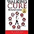 Walking Cure: 9 Week Walking Program to Overcome Obesity, Back Pain, Diabetes, Hypertension, Depression, Insomnia, Stress, Emotional Trauma and Spiritual Misalignment.