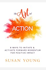 The Art of Action: 8 Ways to Initiate & Activate Forward Momentum for Positive Impact (The Art of First Impressions for Positive Impact Book 4) Kindle Edition