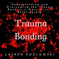Trauma Bonding: Understanding and Overcoming the Trauma Bond in a Narcissistic Relationship: Narcissistic Relationship Recovery, Book 1