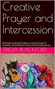 Creative Prayer and Intercession: Direction and Fresh Ideas to Lead Groups in Dynamic and Effective Intercession Experiences