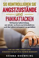 So kontrollieren Sie Angstzustände und Panikattacken: Wirksame Geheimnisse,um wieder zu Ihnen zurückzukehren und das Leben entspannt zu genießen.Wie Sie ... für immer besiegen (German Edition) Kindle Edition