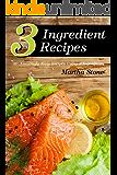 3 Ingredient Recipes: 40 Amazingly Easy Recipes Using 3 Ingredients