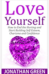 Love Yourself: How to End the Hurting and Start Building Self Esteem, Charisma and Confidence (Habit of Success Book 5) Kindle Edition