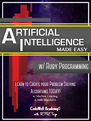 Artificial Intelligence: Made Easy; w/ Ruby Programming; Learn to Create your * Problem Solving * Algorithms! TODAY! w/ Machine Learning & Data Structures (Artificial Intelligence Series)