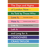 Londoners: The Days and Nights of London as Told by Those Who Love It, Hate It, Live It, Long for It, Have Left It and Everything Inbetween