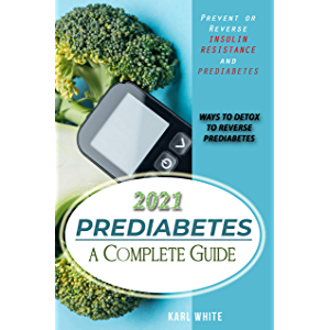 PREDIABETES a Complete Guide 2021: Prevent or Reverse Insulin Resistance and Prediabetes - WAYS TO DETOX TO REVERSE…