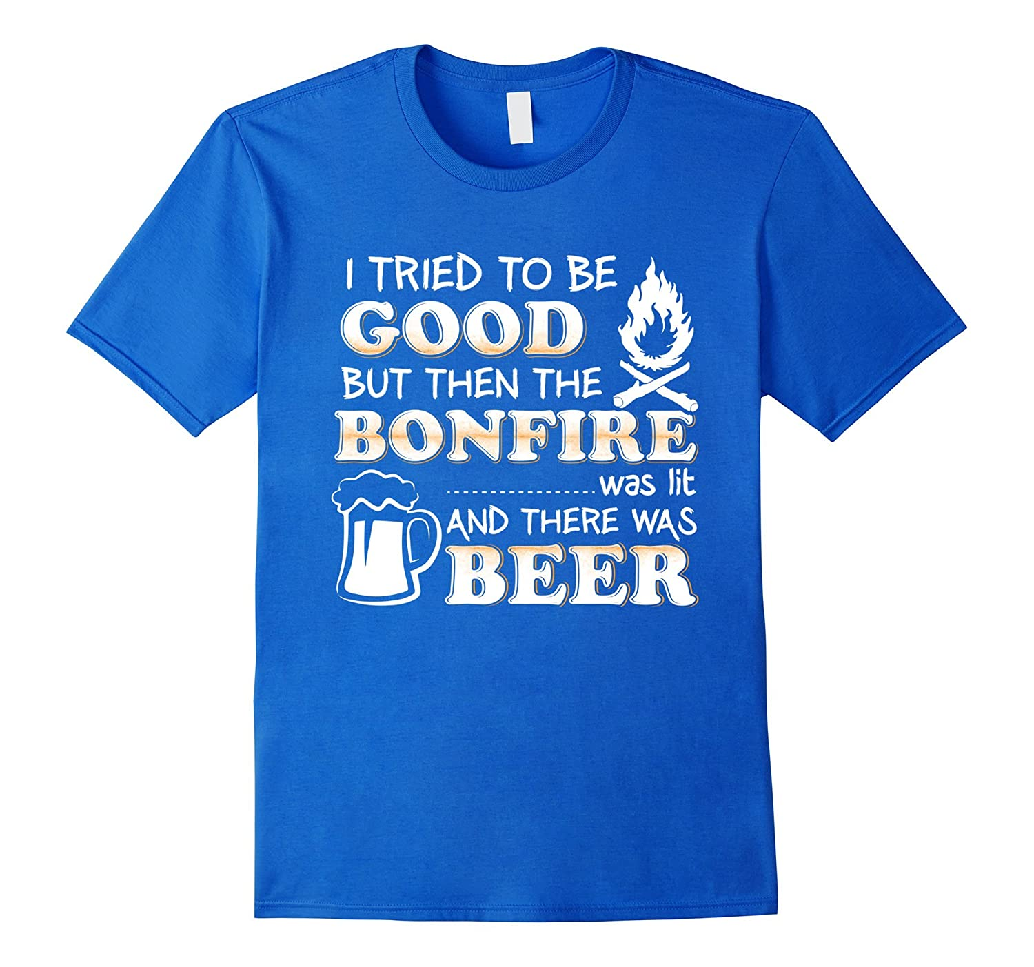 I Tried To Be Good Bonfire Was Lit There Was Beer T-Shirt