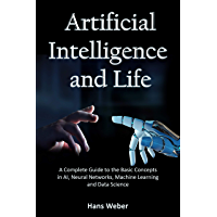 Artificial Intelligence and Life: A Complete Guide to the Basic Concepts in AI, Neural Networks, Machine Learning and…