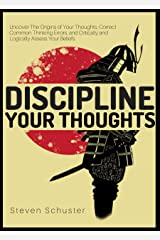 Discipline Your Thoughts: Uncover The Origins of Your Thoughts, Correct Common Thinking Errors, and Critically and Logically Assess Your Beliefs Kindle Edition