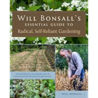 Will Bonsall's Essential Guide to Radical, Self-Reliant Gardening: Innovative Techniques for Growing Vegetables, Grains, and Perennial Food Crops with Minimal Fossil Fuel and Animal Inputs