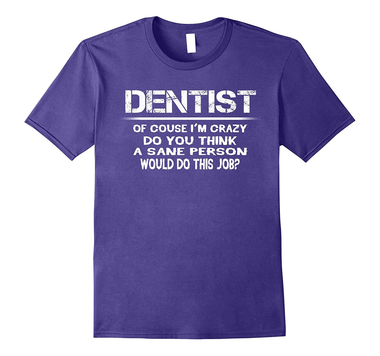 Dentist im crazy the sane people would do this job t-shirt-TJ