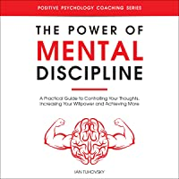 The Power of Mental Discipline: A Practical Guide to Controlling Your Thoughts, Increasing Your Willpower and Achieving…