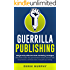 Guerrilla Publishing: Dangerously Effective Writing and Book Marketing Strategies