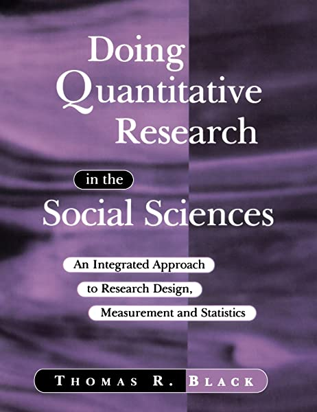 Doing Quantitative Research In The Social Sciences An Integrated Approach To Research Design Measurement And Statistics Black Thomas R 9780761953531 Amazon Com Books