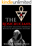 The Rosicrucians: The Secret Societies Dramatic Rituals & Mysterious History (Unexplained Mysteries Book 1)