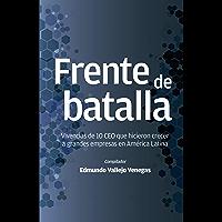 Frente de batalla: Vivencias de 10 CEO que hicieron crecer a grandes empresas en América Latina