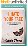 I Hate Your Face: (And Other Things I Wish I Could Tell My Coworkers)
