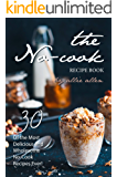 The No-Cook Recipe Book: 30 of the Most Delicious and Wholesome No-Cook Recipes Ever!