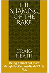 The Shaming of the Rake: Being a short but most delightful Commedia dell'Arte Play Kindle Edition