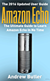 Amazon Echo: The Ultimate Guide to Learn Amazon Echo In No Time  (Alexa Skills Kit, Amazon Echo 2016, user manual, web services, Free books, Free Movie, ... Prime, internet device,guide Book 7)