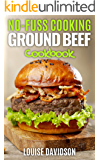 No Fuss Cooking: Ground Beef Cookbook - Chili, Soup, Stew, Sandwich and Burger, Pasta, Casserole, Meatball, and More…