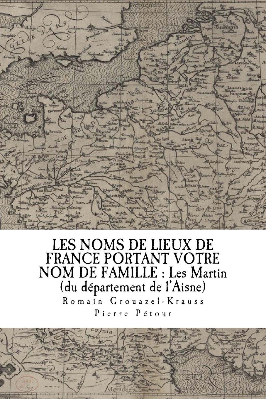 LES NOMS DE LIEUX DE FRANCE PORTANT VOTRE NOM DE FAMILLE : Les Martin: du département de l'Aisne (French Edition) PDF