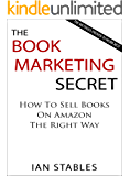 THE BOOK MARKETING SECRET: How to sell books on amazon the right way - The methods proven to work best (How to Write a Book and Sell It Series 3)