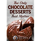 The Only Chocolate Desserts That Matter: Essential And Simple Recipes Cookbook That Will Bake You Crazy