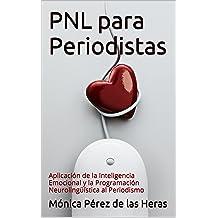 PNL para Periodistas: Aplicación de la Inteligencia Emocional y la Programación Neurolingüística al Periodismo (PNL para Profesionales nº 3) (Spanish ...