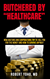 "Butchered by ""Healthcare"": What to Do About Doctors, Big Pharma, and Corrupt Government Ruining Your Health and Medical…"